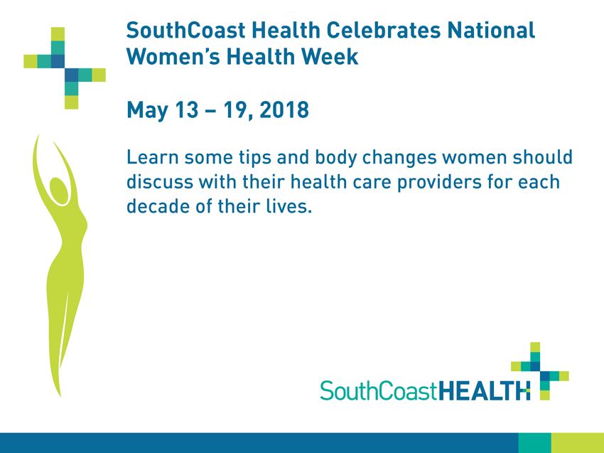 SouthCoast Health Celebrates National Women's Health Week: May 13-19, 2018. Learn some tips and body changes women should discuss with their health care providers for each decade of their lives.