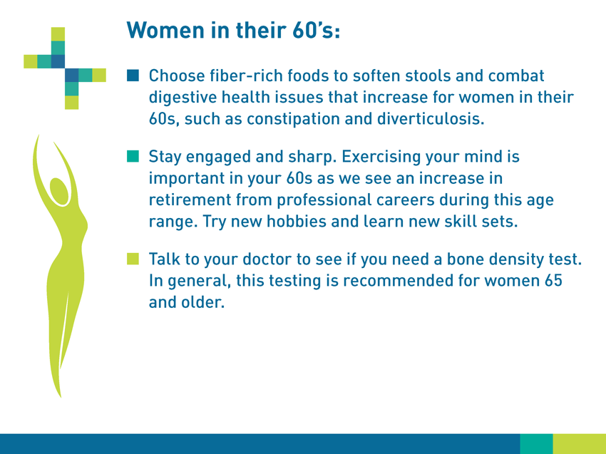 Women in their 60s: Choose fiber-rich foods to soften stools and combat digestive health issues that increase for women in their 60s, such as constipation and diverticulosis. Stay engaged and sharp. Exercising your mind is important in your 60s as we see an increase in retirement from professional careers during this age range. Try new hobbies and learn new skillsets. Talk to your doctor to see if you need a bone density test. In general, this testing is recommended for women 65 and older.